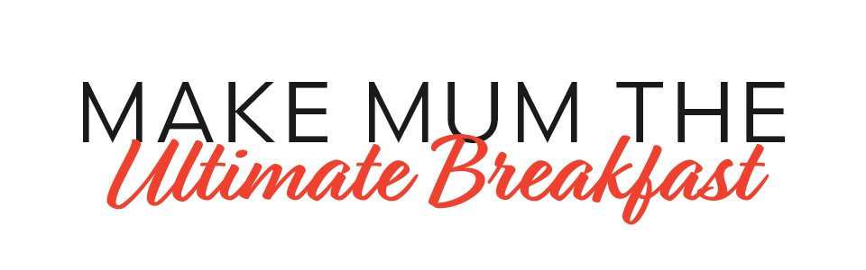Make Mum the Ultimate Breakfast