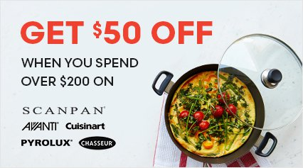 Get $50 off when you spend over $200 on Scanpan, Avanti, Pyrolux, Chasseur and Cuisinart